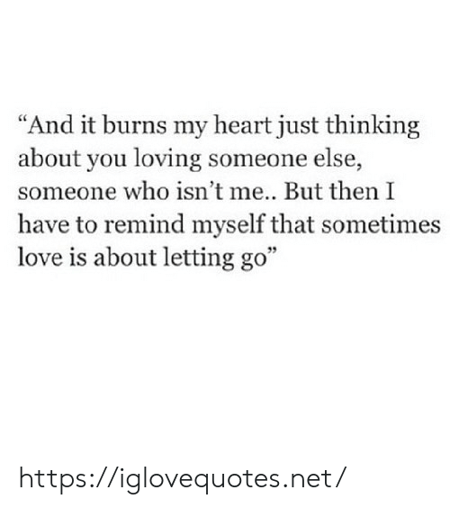 "Love, Heart, and Net: ""And it burns my heart just thinking  about you loving someone else,  someone who isn't me... But then I  have to remind myself that sometimes  love is about letting go"" https://iglovequotes.net/"