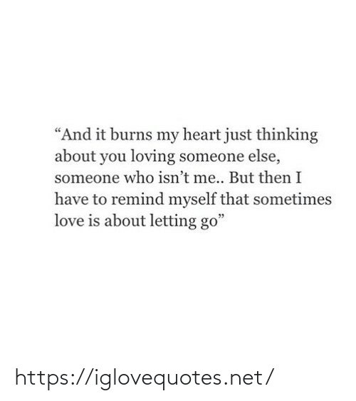 "Someone Who: ""And it burns my heart just thinking  about you loving someone else,  someone who isn't me.. But then I  have to remind myself that sometimes  love is about letting go"" https://iglovequotes.net/"