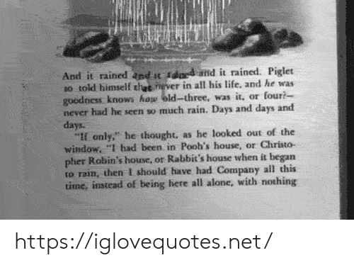 """goodness: And it rained and t sdard amd it rained. Piglet  so told himself thet never in all his life, and he was  goodness knows how eld-three, was it, or four?  never had he seen so much rain. Days and days and  days.  """"If only,"""" he thought, as he looked out of the  window, """"I had been in Pooh's house, or Christo-  pher Robin's house, or Rabbit's house when it began  to rain, then I should have had Company all this  time, instead of being here all alone, with nothing https://iglovequotes.net/"""