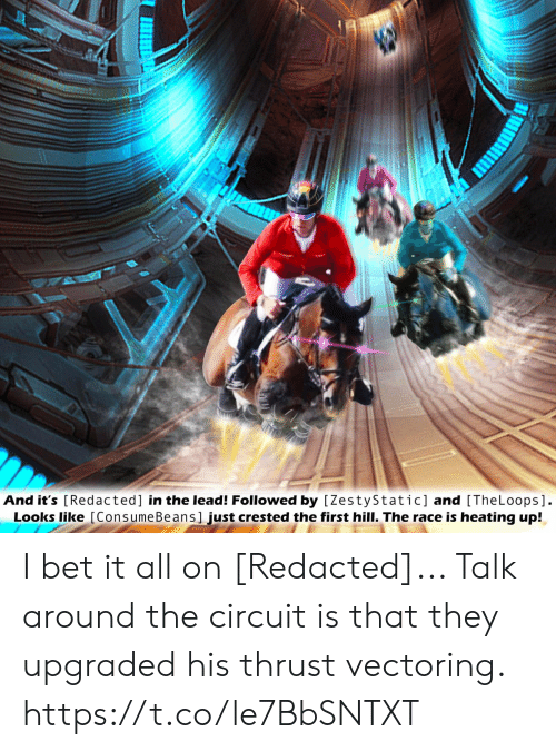 I Bet, Race, and Bet: And it's [Redacted] in the lead! Followed by [ZestyStatic] and [TheLoops].  Looks like [ConsumeBeans]just crested the first hill. The race is heating up! I bet it all on [Redacted]... Talk around the circuit is that they upgraded his thrust vectoring. https://t.co/le7BbSNTXT