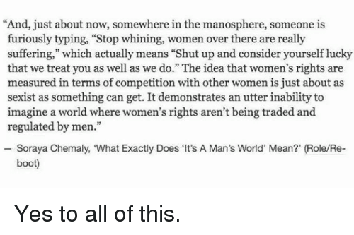 """Considence: """"And, just about now, somewhere in the manosphere, someone is  furiously typing, """"Stop whining, women over there are really  suffering,"""" which actually means """"Shut up and consider yourself lucky  that we treat you as well as we do."""" The idea that women's rights are  measured in terms of competition with other women is just about as  sexist as something can get. It demonstrates an utter inability to  imagine a world where women's rights aren't being traded and  regulated by men.""""  Soraya Chemaly, """"What Exactly Does Its  A Man's World' Mean?' (Role/Re-  boot) Yes to all of this."""