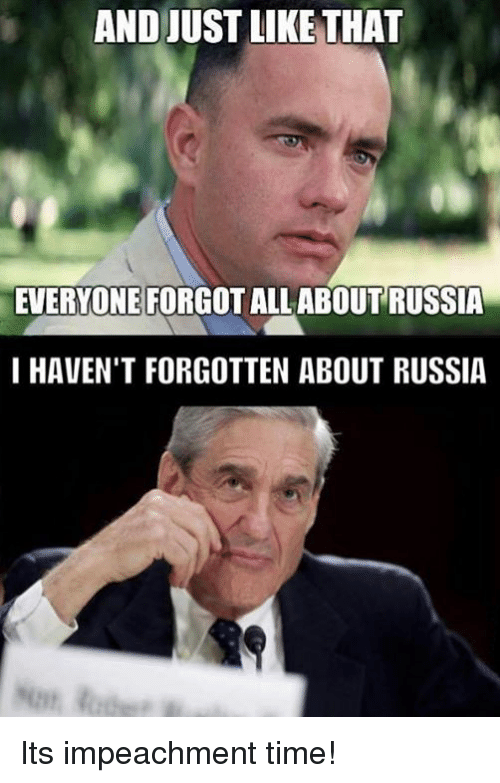 Russia, Time, and All: AND JUST LIKE THAT  EVERYONE FORGOT ALL ABOUT RUSSIA  I HAVEN'T FORGOTTEN ABOUT RUSSIA Its impeachment time!