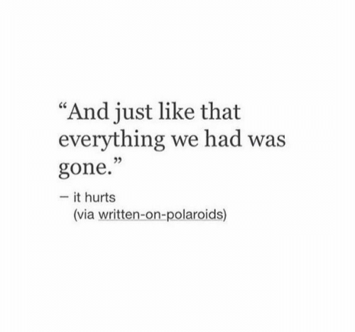 """Gone, Via, and Hurts: """"And just like that  everything we had was  35  gone.""""  - it hurts  (via written-on-polaroids)"""