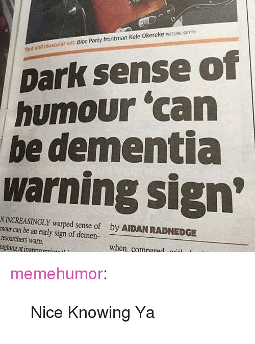 """Party, Tumblr, and Blog: and muscular set Bloc Party frontman Kele Okereke PICTURE GETTY  out  Dark sense of  humour 'can  be dementia  warning sign  N INCREASINGLY warped sense of  mour can be an early sign of demen  researchers warn.  ughing at inannrnn*  by AIDAN RADNEDGE  when comnarad <p><a href=""""http://memehumor.net/post/166333980137/nice-knowing-ya"""" class=""""tumblr_blog"""">memehumor</a>:</p>  <blockquote><p>Nice Knowing Ya</p></blockquote>"""