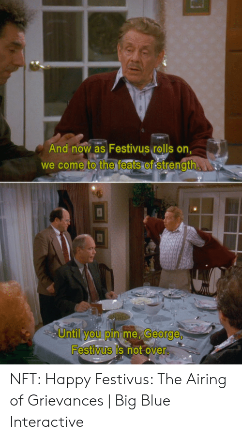 Blue, Happy, and Festivus: And now as Festivus rolls on,  we come to the feats of strength  Until you pin me, George  Festivus is not over NFT: Happy Festivus: The Airing of Grievances | Big Blue Interactive