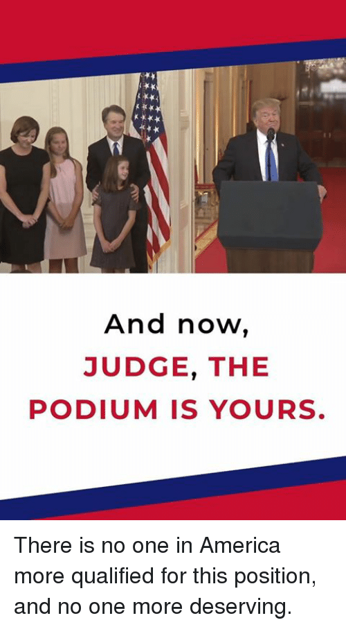 America, Judge, and One: And now,  JUDGE THE  PODIUM IS YOURS. There is no one in America more qualified for this position, and no one more deserving.