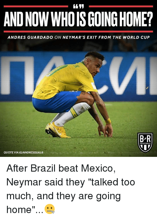 """Football, Neymar, and Too Much: AND NOW WHOIS GOING HOME?  ANDRES GUARDADO ON NEYMAR'S EXIT FROM THE WORLD CUP  B-R  FOOTBALL  QUOTE VIA IG/ANDRESGUA18 After Brazil beat Mexico, Neymar said they """"talked too much, and they are going home""""...🤐"""