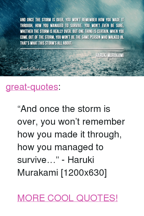 """Tumblr, Blog, and Cool: AND ONCE THE STORM IS OVER, YOU WON'T REMEMBER HOW YOU MADE IT  THROUGH, HOW YOU MANAGED TO SURVIVE, YOU WONT EVEN BE SURE,  WHETHER THE STORM IS REALLY OVER. BUT ONE THING IS CERTAIN. WHEN YOU  COME OUT OF THE STORM, YOU WON'T BE THE SAME PERSON WHO WALKED IN  THAT'S WHAT THIS STORM'S ALL ABOUT  ARUKI MURAKAMI  Suotis2love.com <p><a href=""""http://great-quotes.tumblr.com/post/149111498263/and-once-the-storm-is-over-you-wont-remember"""" class=""""tumblr_blog"""">great-quotes</a>:</p>  <blockquote><p>""""And once the storm is over, you won't remember how you made it through, how you managed to survive…"""" - Haruki Murakami [1200x630]<br/><br/><a href=""""http://cool-quotes.net/"""">MORE COOL QUOTES!</a></p></blockquote>"""