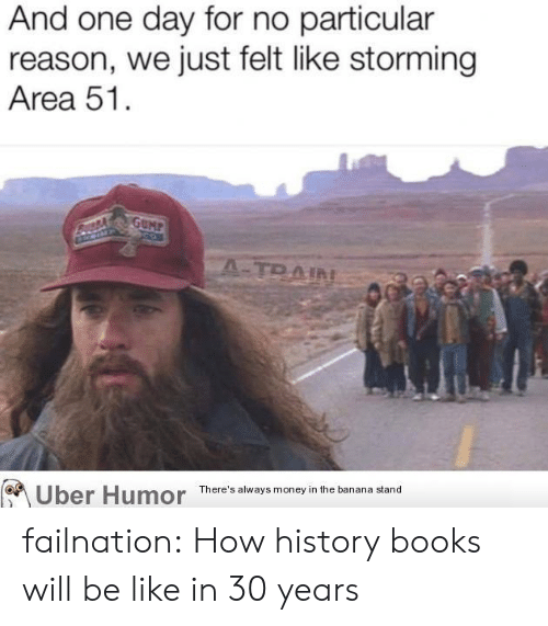 Be Like, Books, and Money: And one day for no particular  reason, we just felt like storming  Area 51  GUMP  A-TRAIN  There's always money in the banana stand  Uber Humor failnation:  How history books will be like in 30 years