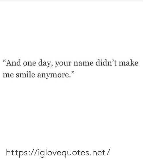 "And One: ""And one day, your name didn't make  me smile anymore."" https://iglovequotes.net/"