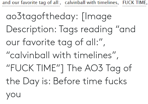 "Fucks: and our favorite tag of all:, calvinball with timelines, FUCK TIME, ao3tagoftheday:  [Image Description: Tags reading ""and our favorite tag of all:"", ""calvinball with timelines"", ""FUCK TIME""]  The AO3 Tag of the Day is: Before time fucks you"
