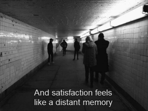 satisfaction: And satisfaction feels  like a distant memory