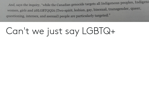 "Girls, Transgender, and Asexual: And,says the inquiry, ""while the Canadian genocide targets all Indigenous peoples, Indigen  women, girls and 2SLGBTQQIA (Two-spirit, lesbian, gay, bisexual, transgender, queer,  questioning, intersex, and asexual) people are particularly targeted. Can't we just say LGBTQ+"
