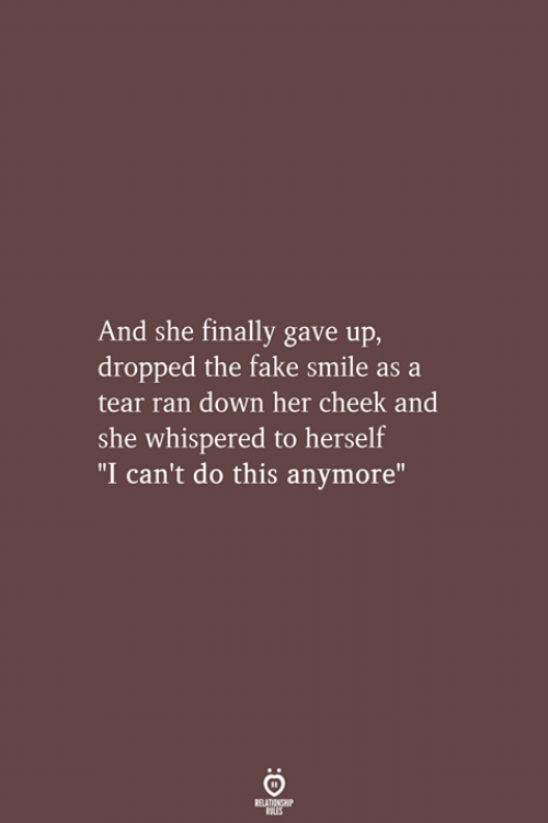 """Fake, Smile, and Her: And she finally gave up,  dropped the fake smile as a  tear ran down her cheek and  she whispered to herself  """"I can't do this anymore""""  RELATIONSHIP  LES"""