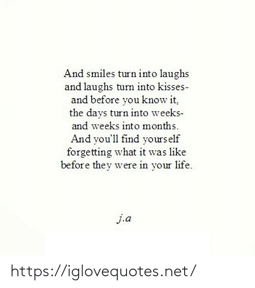 They Were: And smiles turn into laughs  and laughs turn into kisses-  and before you know it,  the days turn into weeks-  and weeks into months.  And you'll find yours elf  forgetting what it was like  before they were in your life.  j.a https://iglovequotes.net/