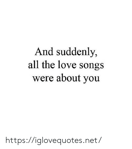 Love, Songs, and All The: And suddenly,  all the love songs  were about you https://iglovequotes.net/