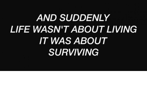 Life, Living, and Suddenly: AND SUDDENLY  LIFE WASN'T ABOUT LIVING  IT WAS ABOUT  SURVIVING