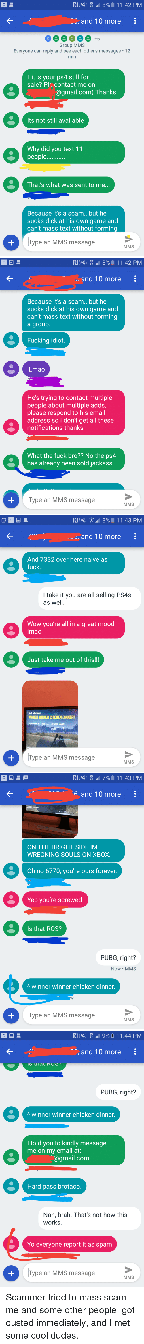 Facepalm, Fucking, and Lmao: , and T0 more  Group MMS  Everyone can reply and see each other's messages 12  min  Hi, is your ps4 still for  sale? Pl, contact me on:  @gmail.com) Thanks  Its not still available  Why did you text 11  people  That's what was sent to me.  Because it's a scam.. but he  sucks dick at his own game and  can't mass text without forming  Type an MMS message  MMS   . and 10 more  Because it's a scam.. but he  sucks dick at his own game and  can't mass text without forming  a group  Fucking idiot.  Lmao  He's trying to contact multiple  people about multiple adds  please respond to his email  address so I don't get all these  notifications thanks  What the fuck bro?? No the ps4  has already been sold jackass  Type an MMS message  MMS   . and 10 more  And 7332 over here naive as  fuck  I take it you are all selling PS4s  as well  Wow you're all in a great mood  Imao  Just take me out of this!!!  Not Mormon  WINNER WINNER CHICKEN DINNERI  뾔  Type an MMS message  MMS   6 and 10 more  ON THE BRIGHT SIDE IM  WRECKING SOULS ON XBOX.  Oh no 6770, you're ours forever  Yep you're screwed  Is that ROS?  PUBG, right?  Now MMS  A winner winner chicken dinner.  Type an MMS message  MMS   , and T0 more  PUBG, right?  A winner winner chicken dinner.  l told you to kindly message  me on my email at:  agmail.com  Hard pass brotaco  Nah, brah. That's not how this  works.  Yo everyone report it as spam  Type an MMS message  MMS Scammer tried to mass scam me and some other people, got ousted immediately, and I met some cool dudes.