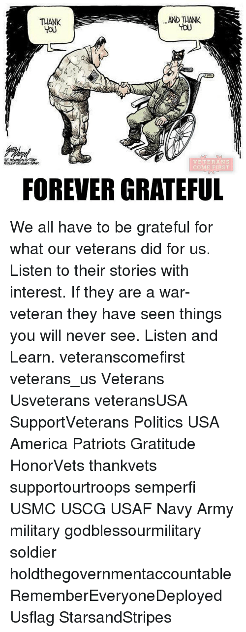 Politeism: AND THANK  THANK  VETERANS  COME PLAST  FOREVER GRATEFUL We all have to be grateful for what our veterans did for us. Listen to their stories with interest. If they are a war-veteran they have seen things you will never see. Listen and Learn. veteranscomefirst veterans_us Veterans Usveterans veteransUSA SupportVeterans Politics USA America Patriots Gratitude HonorVets thankvets supportourtroops semperfi USMC USCG USAF Navy Army military godblessourmilitary soldier holdthegovernmentaccountable RememberEveryoneDeployed Usflag StarsandStripes