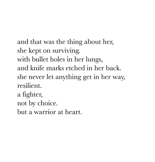 Holes, Heart, and Never: and that was the thing about her,  she kept on surviving.  with bullet holes in her lungs,  and knife marks etched in her back.  she never let anything get in her way,  resilient.  a fighter,  not by choice.  but a warrior at heart.