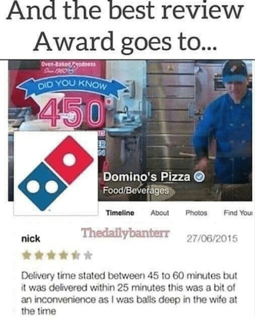Domino's Pizza: And the best revieW  Award goes to  ID YOU KNOW  Domino's Pizza  Food/Beverages  Timeline About PhotosFind You  Thedailybanterr 27/06/2015  nick  Delivery time stated between 45 to 60 minutes but  it was delivered within 25 minutes this was a bit of  an inconvenience as I was balls deep in the wife at  the time