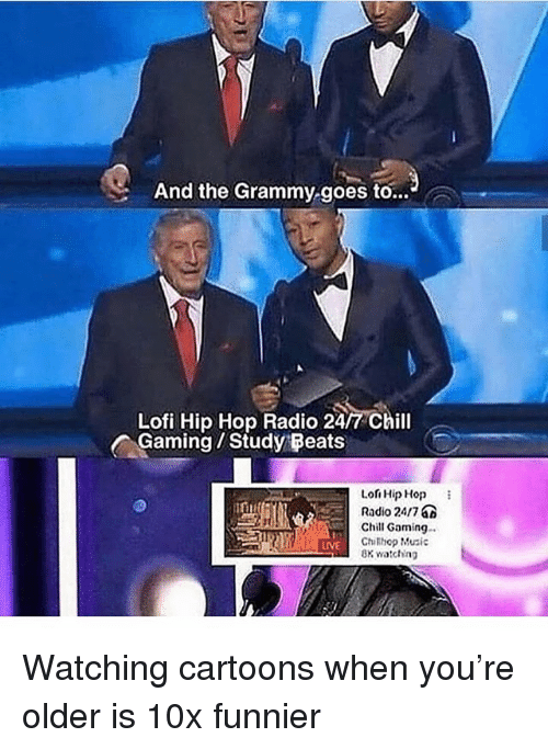 Chill, Memes, and Music: And the Grammy goes to...  Lofi Hip Hop Radio 24/7 Chill  ^Gaming / Study:Feats  Lon Hip Hop  Radio 2417  Chill Gaming  Chithop Music  8K watching  IVE Watching cartoons when you're older is 10x funnier