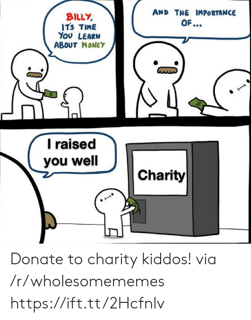 Money, Time, and Donate: AND THE IMPORTANCE  BILLY  ITS TIME  You LEARN  ABOUT MONEY  OF...  Traised  you well  Charity Donate to charity kiddos! via /r/wholesomememes https://ift.tt/2Hcfnlv