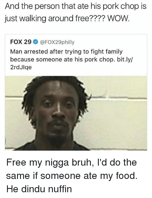 Bruh, Family, and Food: And the person that ate his pork chop is  just walking around free?  WOW.  FOX 29  @FOX29philly  Man arrested after trying to fight family  because someone ate his pork chop. bit.ly/  2rdJlge Free my nigga bruh, I'd do the same if someone ate my food. He dindu nuffin