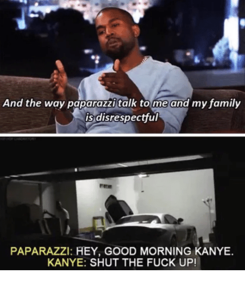 tome: And the way paparazzi talk tome and my family  is disrespectful  PAPARAZZI: HEY, GOOD MORNING KANYE  KANYE: SHUT THE FUCK UP!