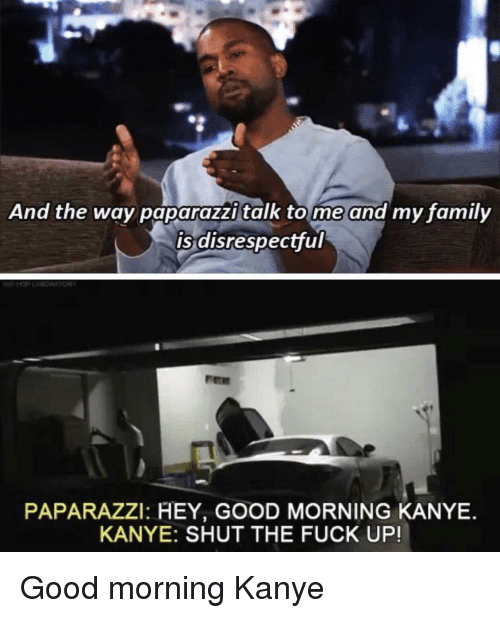 tome: And the way paparazzi talk tome and my family  is disrespectful  PAPARAZZI: HEY, GOOD MORNING KANYE.  KANYE: SHUT THE FUCK UP! Good morning Kanye