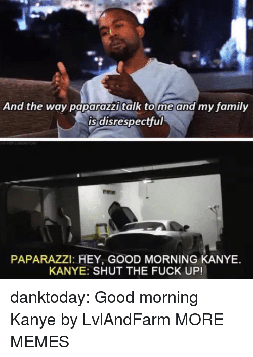 tome: And the way paparazzi talk tome and my family  is disrespectful  PAPARAZZI: HEY, GOOD MORNING KANYE  KANYE: SHUT THE FUCK UP! danktoday:  Good morning Kanye by LvlAndFarm MORE MEMES