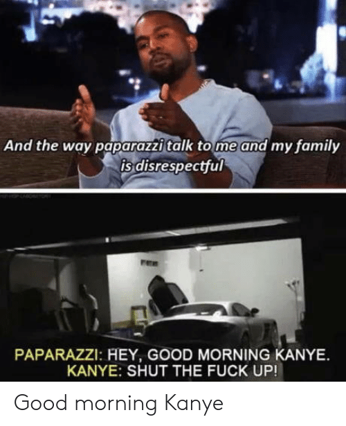 tome: And the way paparazzi talk tome and my family  is disrespectful  PAPARAZZI: HEY, GOOD MORNING KANYE  KANYE: SHUT THE FUCK UP! Good morning Kanye