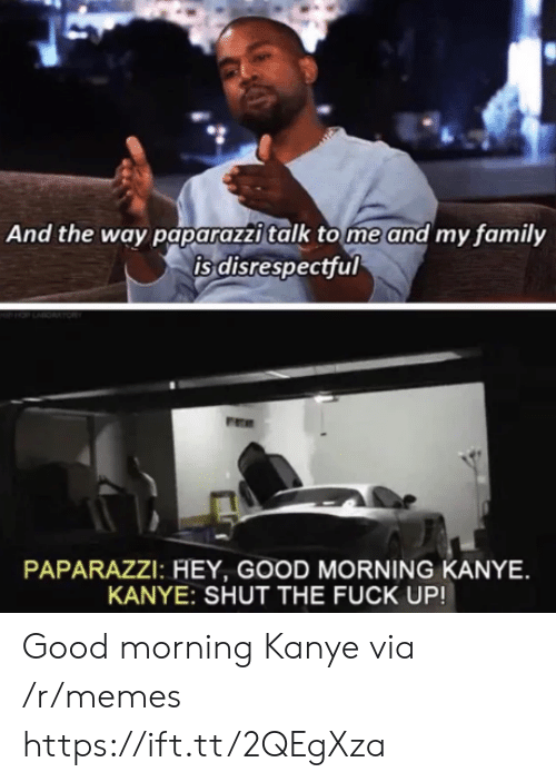 tome: And the way paparazzi talk tome and my family  is disrespectful  PAPARAZZI: HEY, GOOD MORNING KANYE  KANYE: SHUT THE FUCK UP! Good morning Kanye via /r/memes https://ift.tt/2QEgXza