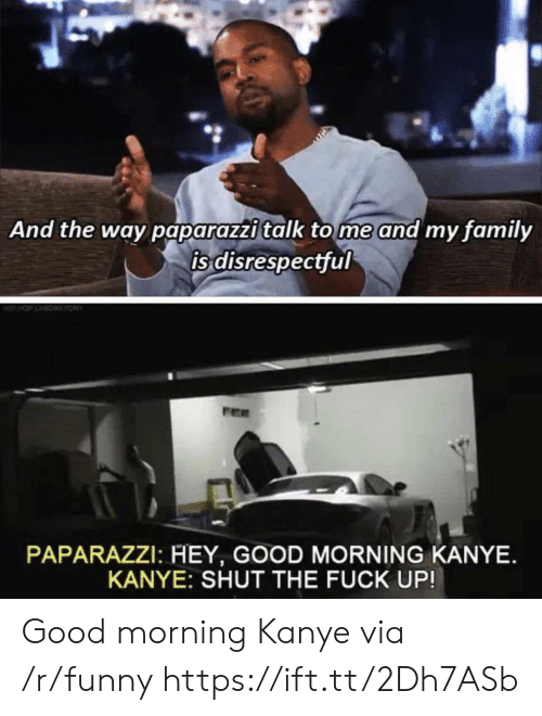 Family, Funny, and Kanye: And the way paparazzi talk tome and my family  is disrespectful  PAPARAZZI: HEY, GOOD MORNING KANYE.  KANYE: SHUT THE FUCK UP! Good morning Kanye via /r/funny https://ift.tt/2Dh7ASb