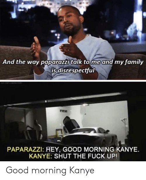 Family, Kanye, and Good Morning: And the way paparazzi talk tome and my family  is disrespectful  PAPARAZZI: HEY, GOOD MORNING KANYE.  KANYE: SHUT THE FUCK UP! Good morning Kanye