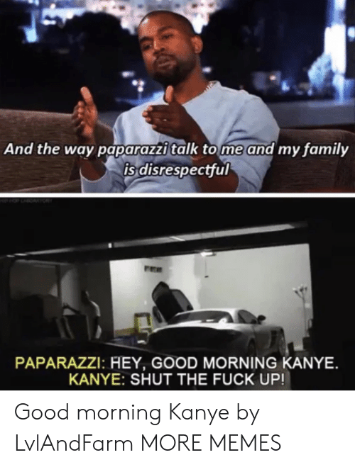 tome: And the way paparazzi talk tome and my family  is disrespectful  PAPARAZZI: HEY, GOOD MORNING KANYE  KANYE: SHUT THE FUCK UP! Good morning Kanye by LvlAndFarm MORE MEMES