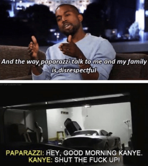 Family, Kanye, and Good Morning: And the way paparazzitalk to me and my family  is disrespectful  PAPARAZZI: HEY, GOOD MORNING KANYE.  KANYE: SHUT THE FUCK UP!