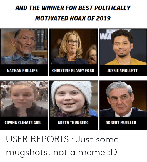 Mueller: AND THE WINNER FOR BEST POLITICALLY  MOTIVATED HOAX OF 2019  WA  NATHAN PHILLIPS  CHRISTINE BLASEY FORD  JUSSIE SMOLLETT  CRYING CLIMATE GIRL  GRETA THUNBERG  ROBERT MUELLER USER REPORTS : Just some mugshots, not a meme :D