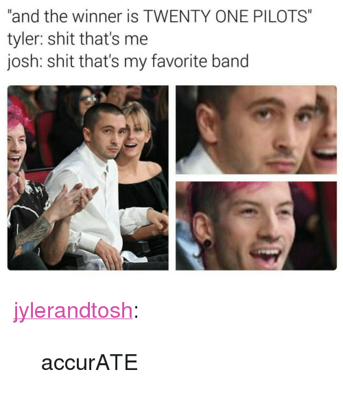 "Favorite Band: ""and the winner is TWENTY ONE PILOTS""  tyler: shit that's me  josh: shit that's my favorite band <p><a href=""http://jylerandtosh.tumblr.com/post/153456102256/accurate"" class=""tumblr_blog"" target=""_blank"">jylerandtosh</a>:</p>  <blockquote><p>accurATE</p></blockquote>"