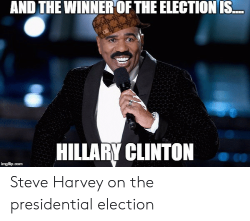 Hillary Clinton, Presidential Election, and Steve Harvey: AND THE WINNER OFTHE ELECTIONIS  HILLARY CLINTON  imgfip.com Steve Harvey on the presidential election