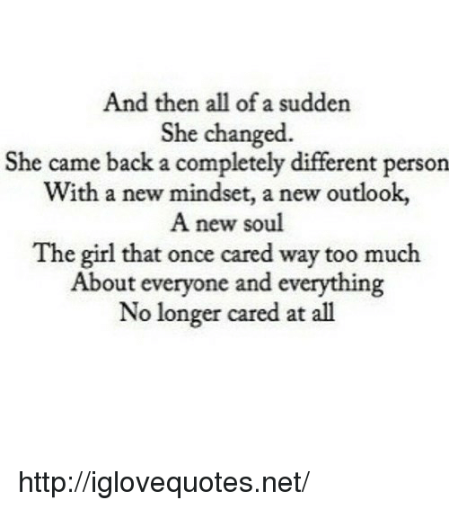 Too Much, Girl, and Http: And then all of a sudden  She changed.  She came back a completely different person  With a new mindset, a new outlook,  A new soul  The girl that once cared way too much  About everyone and everything  No longer cared at all http://iglovequotes.net/