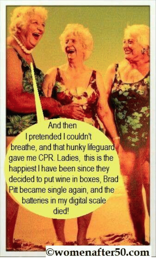 Brad Pitt, Memes, and Wine: And then  I pretended Icouldn't  breathe, and that hunky lifeguar  gave me CPR. Ladies, this is the  happiest l have been since they  decided to put wine in boxes, Brad  Pitt became single again, and the  batteries in my digital scale  died  menafter50.com.