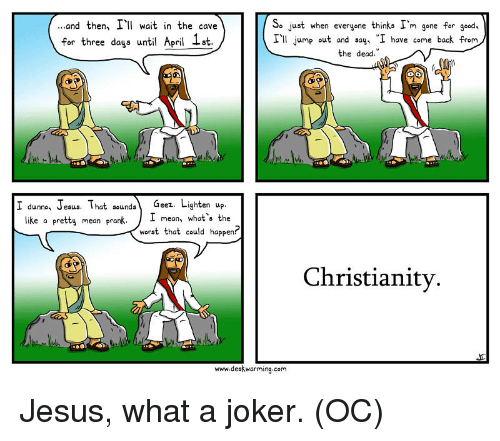 "Jesus, Joker, and Prank: ...and then, I wait in the cave  for three days until April 1st  So just when evergene thinks I'm gene for good,  Ill jump out and say, ""I have come back from  the dead.""  eez  like a pretty mean prank,  1 mean, what's the  worst that could happen?  Christianity.  www.deskwarming.com Jesus, what a joker. (OC)"