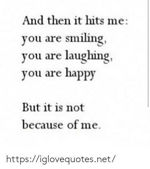Hits: And then it hits me:  you are smiling,  you are laughing,  you are happy  But it is not  because of me. https://iglovequotes.net/