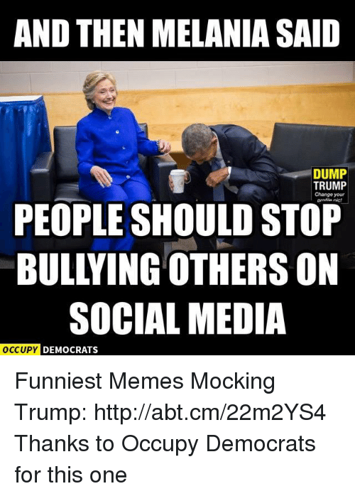 Memes, Social Media, and Http: AND THEN MELANIA SAID  DUMP  TRUMP  Change your  PEOPLE SHOULD STOP  SOCIAL MEDIA  OCCUPY DEMOCRATS Funniest Memes Mocking Trump: http://abt.cm/22m2YS4  Thanks to Occupy Democrats for this one