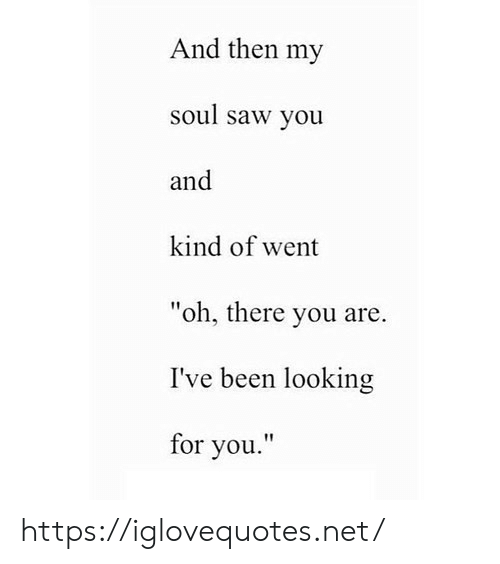 "Looking For You: And then my  soul saw you  and  kind of went  ""oh, there you are.  I've been looking  for you."" https://iglovequotes.net/"