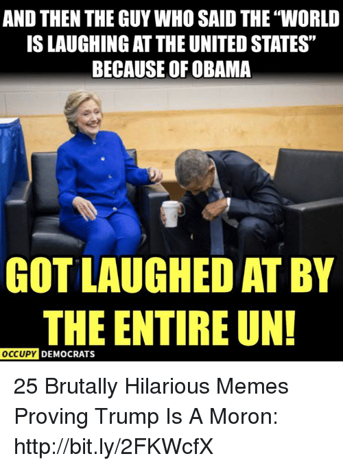 """Memes, Obama, and Http: AND THEN THE GUY WHO SAID THE """"WORLD  IS LAUGHING AT THE UNITED STATES""""  BECAUSE OF OBAMA  GOT LAUGHED AT BY  THE ENTIRE UN!  OCcUpy DEMOCRATS 25 Brutally Hilarious Memes Proving Trump Is A Moron: http://bit.ly/2FKWcfX"""