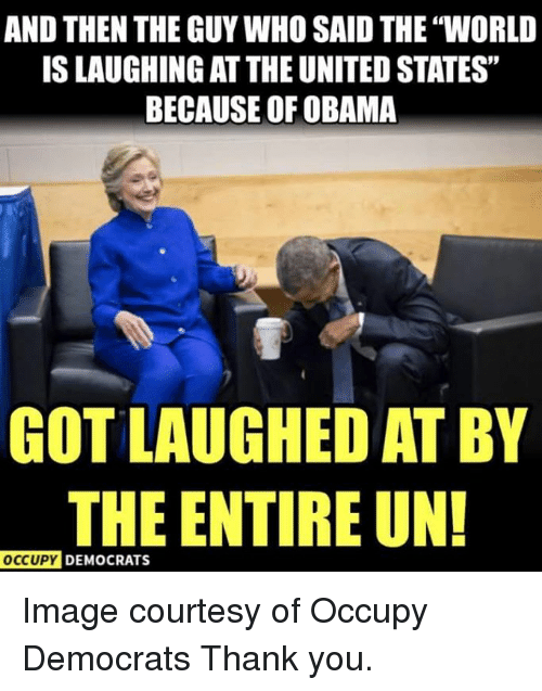 """courtesy: AND THEN THE GUY WHO SAID THE """"WORLD  IS LAUGHING AT THE UNITED STATES""""  BECAUSE OF OBAMA  GOT LAUGHED AT BY  THE ENTIRE UN!  OCcUpy DEMOCRATS Image courtesy of Occupy Democrats  Thank you."""
