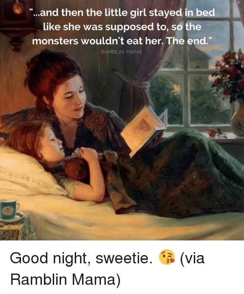 "Dank, Girl, and Good: ""...and then the little girl stayed in bed  like she was supposed to, so the  monsters wouldn't eat her. The end.  RAMBLIN MAMA Good night, sweetie. 😘  (via Ramblin Mama)"