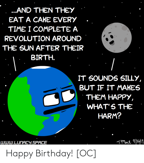 Birthday, Happy Birthday, and Cake: ...AND THEN THEY  EAT A CAKE EVERY  TIME I COMPLETE A  REVOLUTION AROUND  THE SUN AFTER THEIR  BIRTH.  IT SOUNDS SILLY,  BUT IF IT MAKES  THEM HAPPY,  WHAT'S THE  HARM?  www.LUNACY.SPACE Happy Birthday! [OC]
